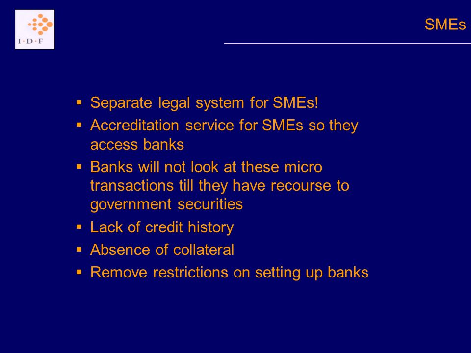 Separate legal system for SMEs! Accreditation service for SMEs so they access banks Banks will not look at these micro transactions till they have rec
