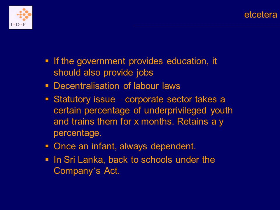 If the government provides education, it should also provide jobs Decentralisation of labour laws Statutory issue – corporate sector takes a certain percentage of underprivileged youth and trains them for x months.
