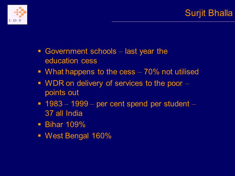 Government schools – last year the education cess What happens to the cess – 70% not utilised WDR on delivery of services to the poor – points out 1983 – 1999 – per cent spend per student – 37 all India Bihar 109% West Bengal 160% Surjit Bhalla