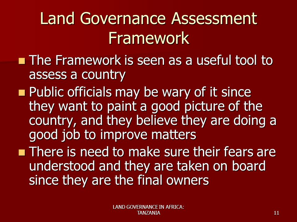 LAND GOVERNANCE IN AFRICA: TANZANIA11 Land Governance Assessment Framework The Framework is seen as a useful tool to assess a country The Framework is