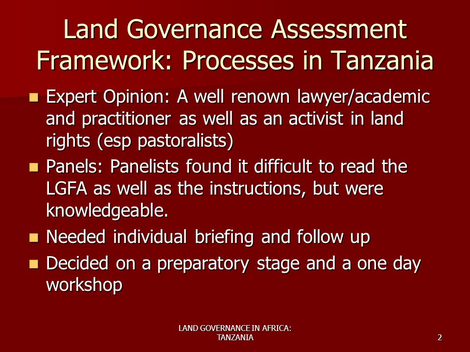 LAND GOVERNANCE IN AFRICA: TANZANIA2 Land Governance Assessment Framework: Processes in Tanzania Expert Opinion: A well renown lawyer/academic and practitioner as well as an activist in land rights (esp pastoralists) Expert Opinion: A well renown lawyer/academic and practitioner as well as an activist in land rights (esp pastoralists) Panels: Panelists found it difficult to read the LGFA as well as the instructions, but were knowledgeable.
