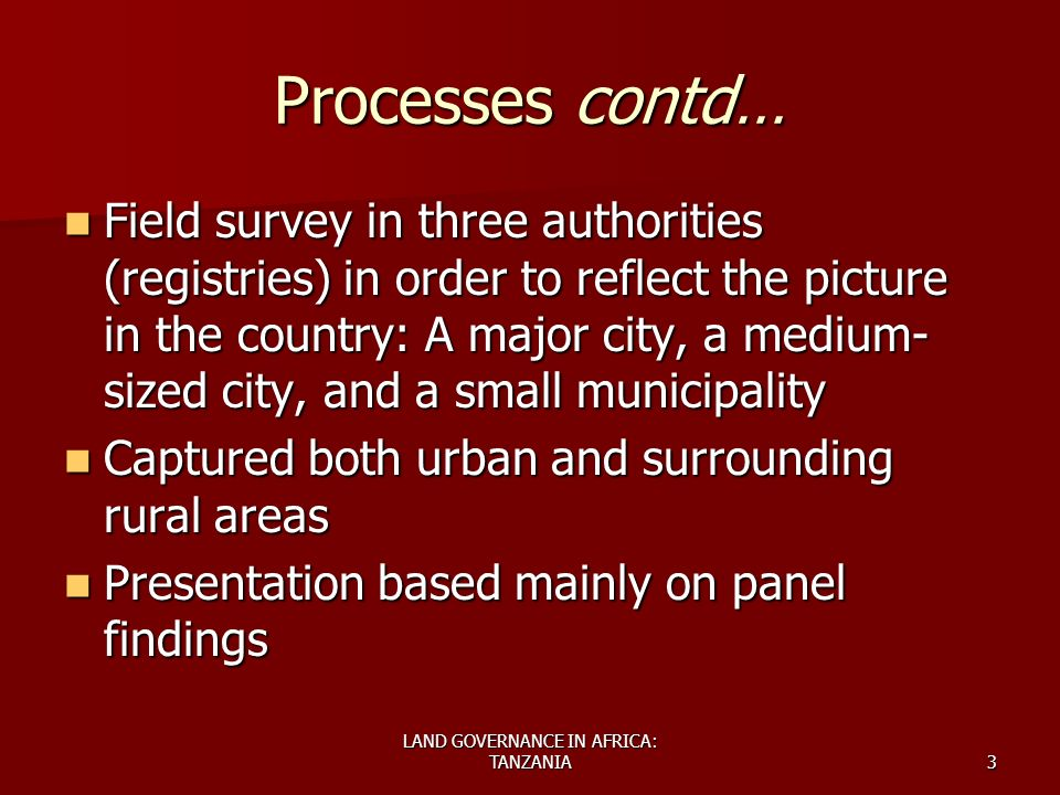 LAND GOVERNANCE IN AFRICA: TANZANIA3 Processes contd… Field survey in three authorities (registries) in order to reflect the picture in the country: A major city, a medium- sized city, and a small municipality Field survey in three authorities (registries) in order to reflect the picture in the country: A major city, a medium- sized city, and a small municipality Captured both urban and surrounding rural areas Captured both urban and surrounding rural areas Presentation based mainly on panel findings Presentation based mainly on panel findings