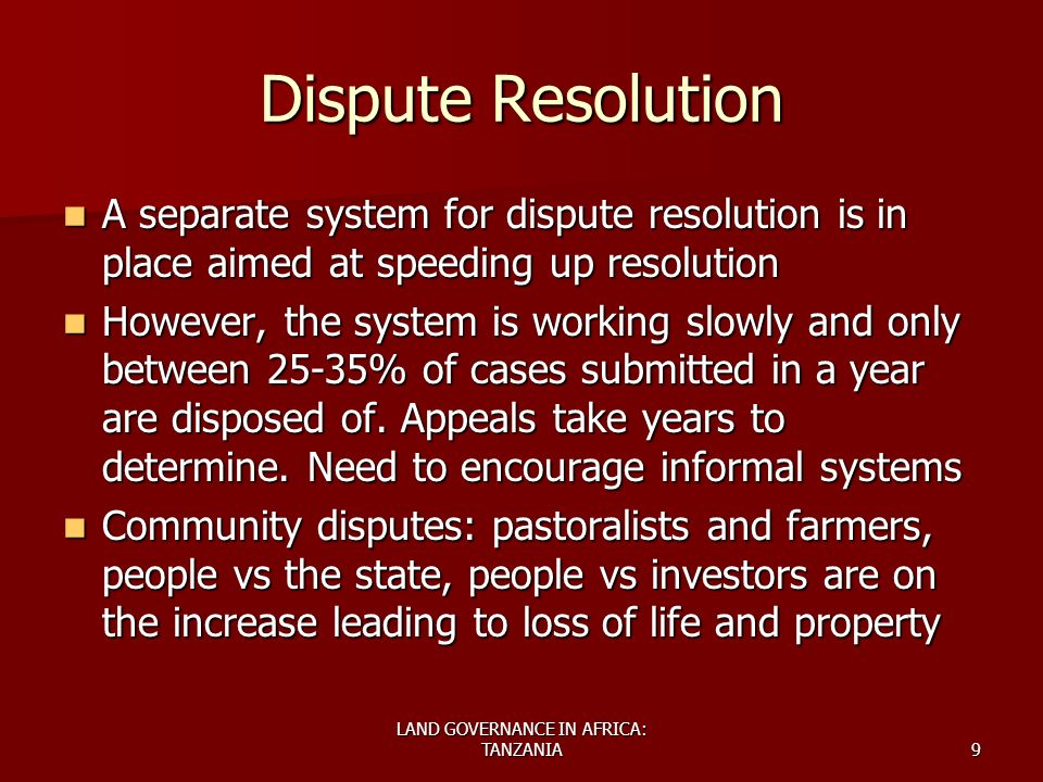 LAND GOVERNANCE IN AFRICA: TANZANIA9 Dispute Resolution A separate system for dispute resolution is in place aimed at speeding up resolution A separat