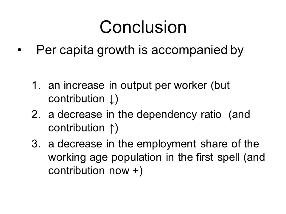 Conclusion Per capita growth is accompanied by 1.an increase in output per worker (but contribution ) 2.a decrease in the dependency ratio (and contri