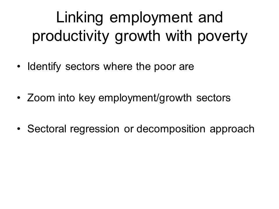 Linking employment and productivity growth with poverty Identify sectors where the poor are Zoom into key employment/growth sectors Sectoral regressio