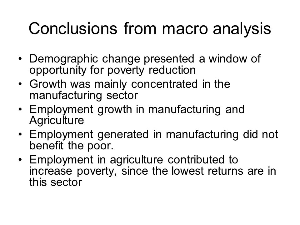 Conclusions from macro analysis Demographic change presented a window of opportunity for poverty reduction Growth was mainly concentrated in the manuf