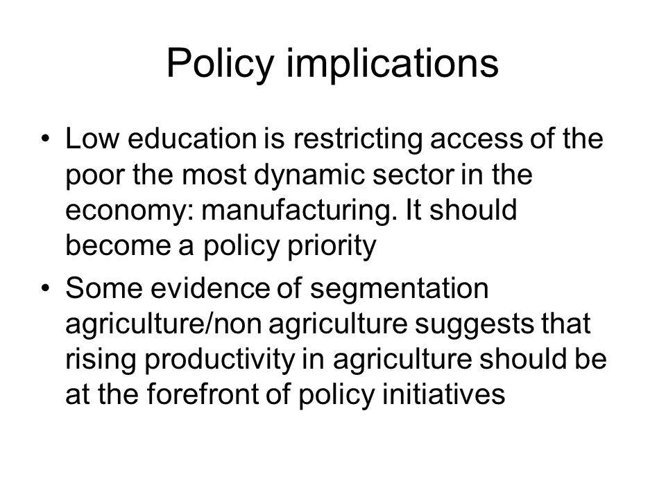 Policy implications Low education is restricting access of the poor the most dynamic sector in the economy: manufacturing. It should become a policy p