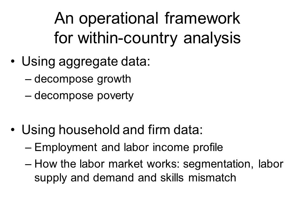 An operational framework for within-country analysis Using aggregate data: –decompose growth –decompose poverty Using household and firm data: –Employment and labor income profile –How the labor market works: segmentation, labor supply and demand and skills mismatch