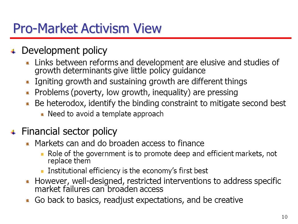 10 Development policy Links between reforms and development are elusive and studies of growth determinants give little policy guidance Igniting growth and sustaining growth are different things Problems (poverty, low growth, inequality) are pressing Be heterodox, identify the binding constraint to mitigate second best Need to avoid a template approach Financial sector policy Markets can and do broaden access to finance Role of the government is to promote deep and efficient markets, not replace them Institutional efficiency is the economys first best However, well-designed, restricted interventions to address specific market failures can broaden access Go back to basics, readjust expectations, and be creative Pro-Market Activism View