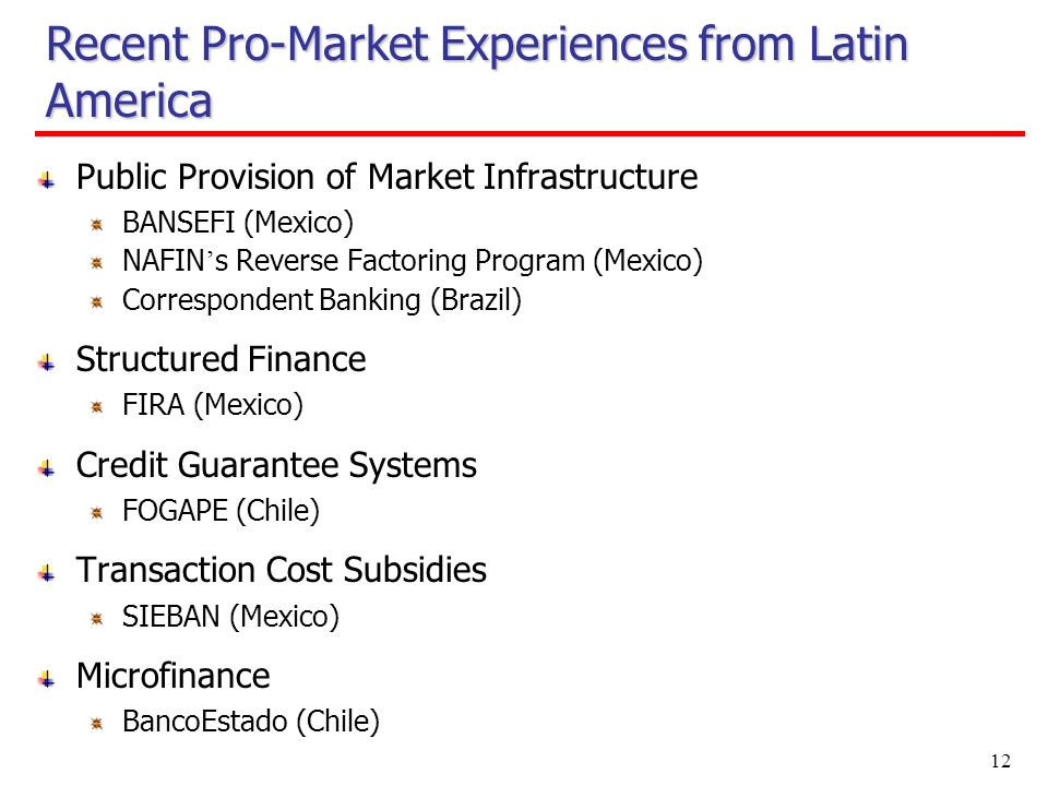 12 Public Provision of Market Infrastructure BANSEFI (Mexico) NAFIN s Reverse Factoring Program (Mexico) Correspondent Banking (Brazil) Structured Finance FIRA (Mexico) Credit Guarantee Systems FOGAPE (Chile) Transaction Cost Subsidies SIEBAN (Mexico) Microfinance BancoEstado (Chile) Recent Pro-Market Experiences from Latin America