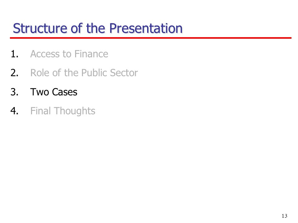 13 1.Access to Finance 2.Role of the Public Sector 3.Two Cases 4.Final Thoughts Structure of the Presentation