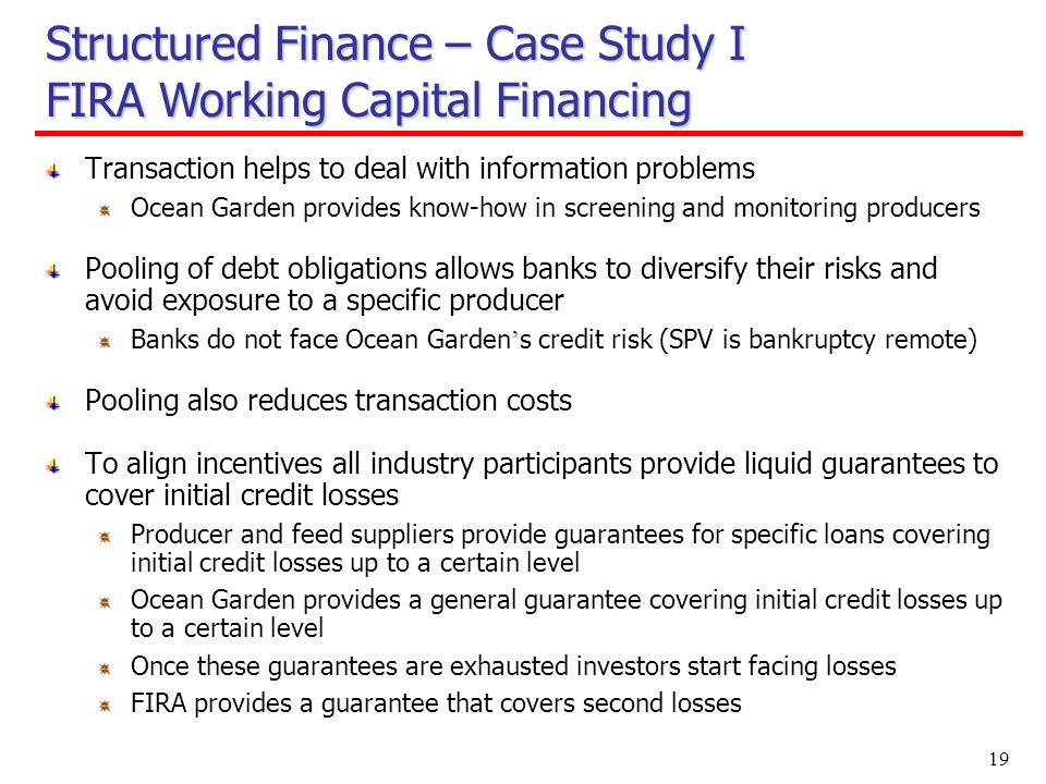 19 Structured Finance – Case Study I FIRA Working Capital Financing Transaction helps to deal with information problems Ocean Garden provides know-how in screening and monitoring producers Pooling of debt obligations allows banks to diversify their risks and avoid exposure to a specific producer Banks do not face Ocean Garden s credit risk (SPV is bankruptcy remote) Pooling also reduces transaction costs To align incentives all industry participants provide liquid guarantees to cover initial credit losses Producer and feed suppliers provide guarantees for specific loans covering initial credit losses up to a certain level Ocean Garden provides a general guarantee covering initial credit losses up to a certain level Once these guarantees are exhausted investors start facing losses FIRA provides a guarantee that covers second losses