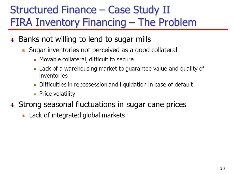 20 Structured Finance – Case Study II FIRA Inventory Financing – The Problem Banks not willing to lend to sugar mills Sugar inventories not perceived as a good collateral Movable collateral, difficult to secure Lack of a warehousing market to guarantee value and quality of inventories Difficulties in repossession and liquidation in case of default Price volatility Strong seasonal fluctuations in sugar cane prices Lack of integrated global markets
