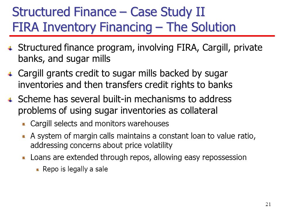 21 Structured Finance – Case Study II FIRA Inventory Financing – The Solution Structured finance program, involving FIRA, Cargill, private banks, and sugar mills Cargill grants credit to sugar mills backed by sugar inventories and then transfers credit rights to banks Scheme has several built-in mechanisms to address problems of using sugar inventories as collateral Cargill selects and monitors warehouses A system of margin calls maintains a constant loan to value ratio, addressing concerns about price volatility Loans are extended through repos, allowing easy repossession Repo is legally a sale