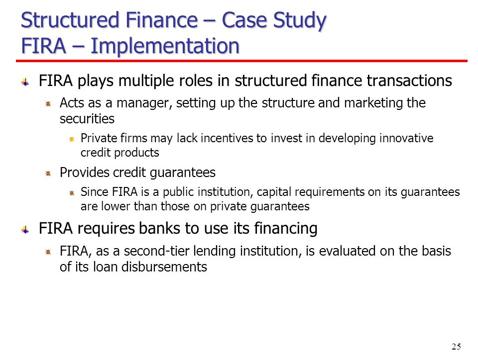 25 FIRA plays multiple roles in structured finance transactions Acts as a manager, setting up the structure and marketing the securities Private firms may lack incentives to invest in developing innovative credit products Provides credit guarantees Since FIRA is a public institution, capital requirements on its guarantees are lower than those on private guarantees FIRA requires banks to use its financing FIRA, as a second-tier lending institution, is evaluated on the basis of its loan disbursements Structured Finance – Case Study FIRA – Implementation