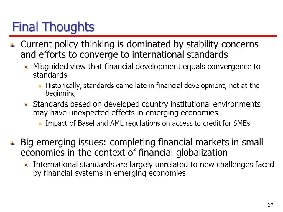 27 Current policy thinking is dominated by stability concerns and efforts to converge to international standards Misguided view that financial development equals convergence to standards Historically, standards came late in financial development, not at the beginning Standards based on developed country institutional environments may have unexpected effects in emerging economies Impact of Basel and AML regulations on access to credit for SMEs Big emerging issues: completing financial markets in small economies in the context of financial globalization International standards are largely unrelated to new challenges faced by financial systems in emerging economies Final Thoughts