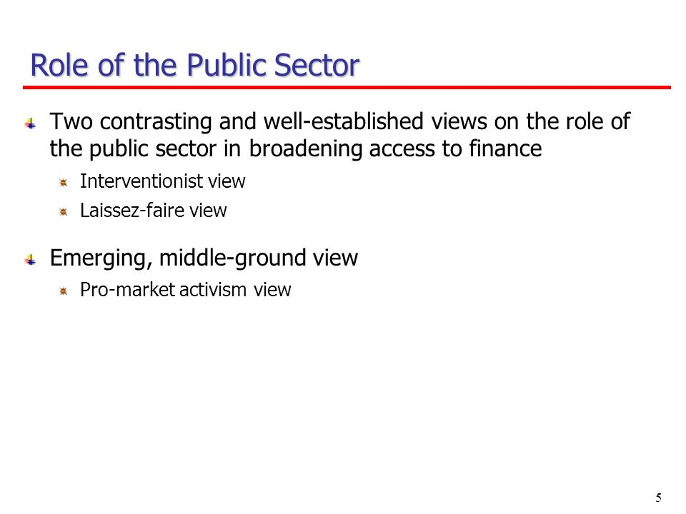 5 Two contrasting and well-established views on the role of the public sector in broadening access to finance Interventionist view Laissez-faire view Emerging, middle-ground view Pro-market activism view Role of the Public Sector