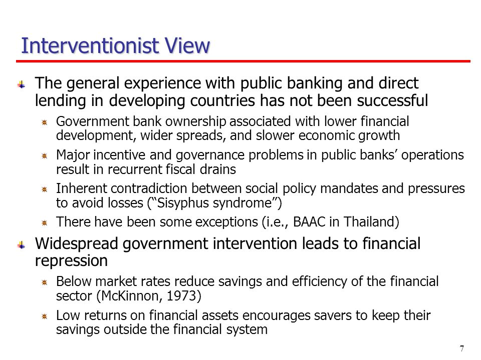 7 The general experience with public banking and direct lending in developing countries has not been successful Government bank ownership associated with lower financial development, wider spreads, and slower economic growth Major incentive and governance problems in public banks operations result in recurrent fiscal drains Inherent contradiction between social policy mandates and pressures to avoid losses (Sisyphus syndrome) There have been some exceptions (i.e., BAAC in Thailand) Widespread government intervention leads to financial repression Below market rates reduce savings and efficiency of the financial sector (McKinnon, 1973) Low returns on financial assets encourages savers to keep their savings outside the financial system Interventionist View