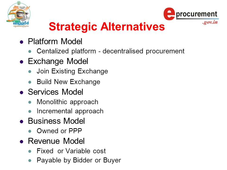 Strategic Alternatives Platform Model Centalized platform - decentralised procurement Exchange Model Join Existing Exchange Build New Exchange Services Model Monolithic approach Incremental approach Business Model Owned or PPP Revenue Model Fixed or Variable cost Payable by Bidder or Buyer