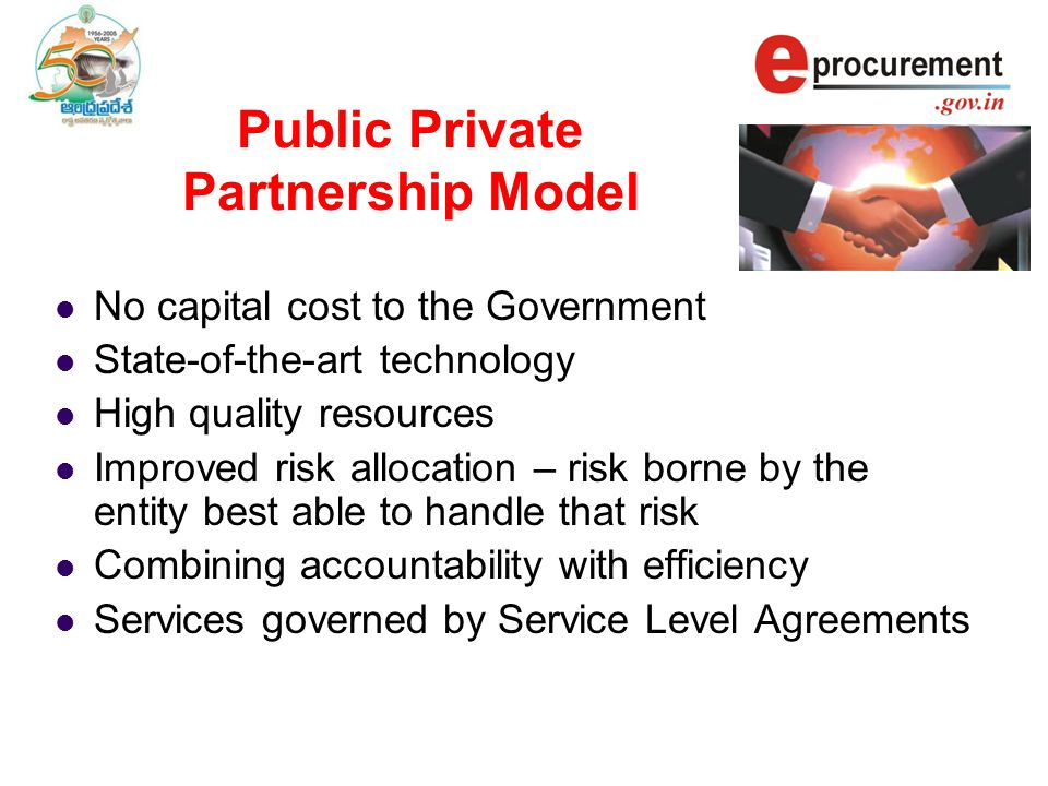 Public Private Partnership Model No capital cost to the Government State-of-the-art technology High quality resources Improved risk allocation – risk borne by the entity best able to handle that risk Combining accountability with efficiency Services governed by Service Level Agreements