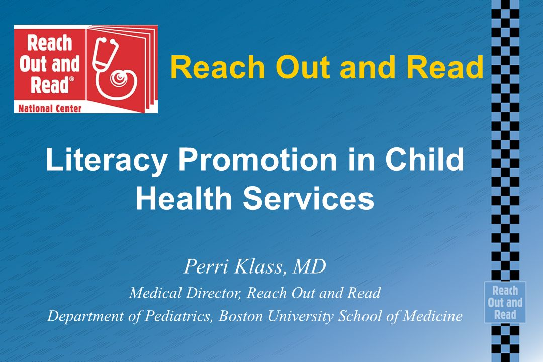 Reach Out and Read Literacy Promotion in Child Health Services Perri Klass, MD Medical Director, Reach Out and Read Department of Pediatrics, Boston University School of Medicine
