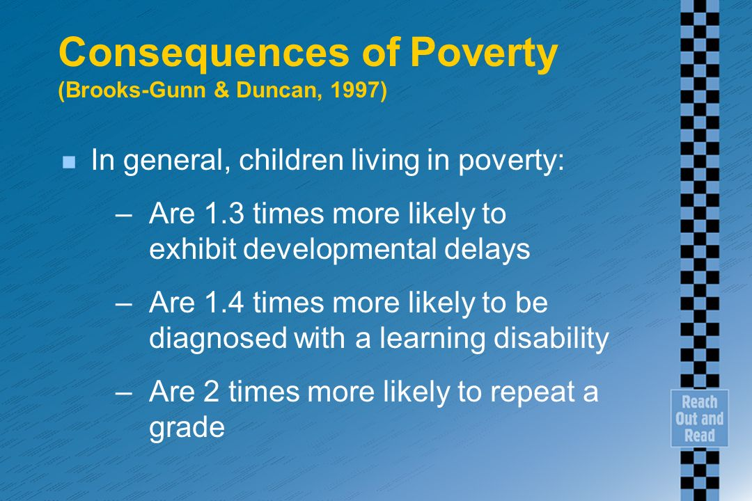 Consequences of Poverty (Brooks-Gunn & Duncan, 1997) n In general, children living in poverty: –Are 1.3 times more likely to exhibit developmental delays –Are 1.4 times more likely to be diagnosed with a learning disability –Are 2 times more likely to repeat a grade