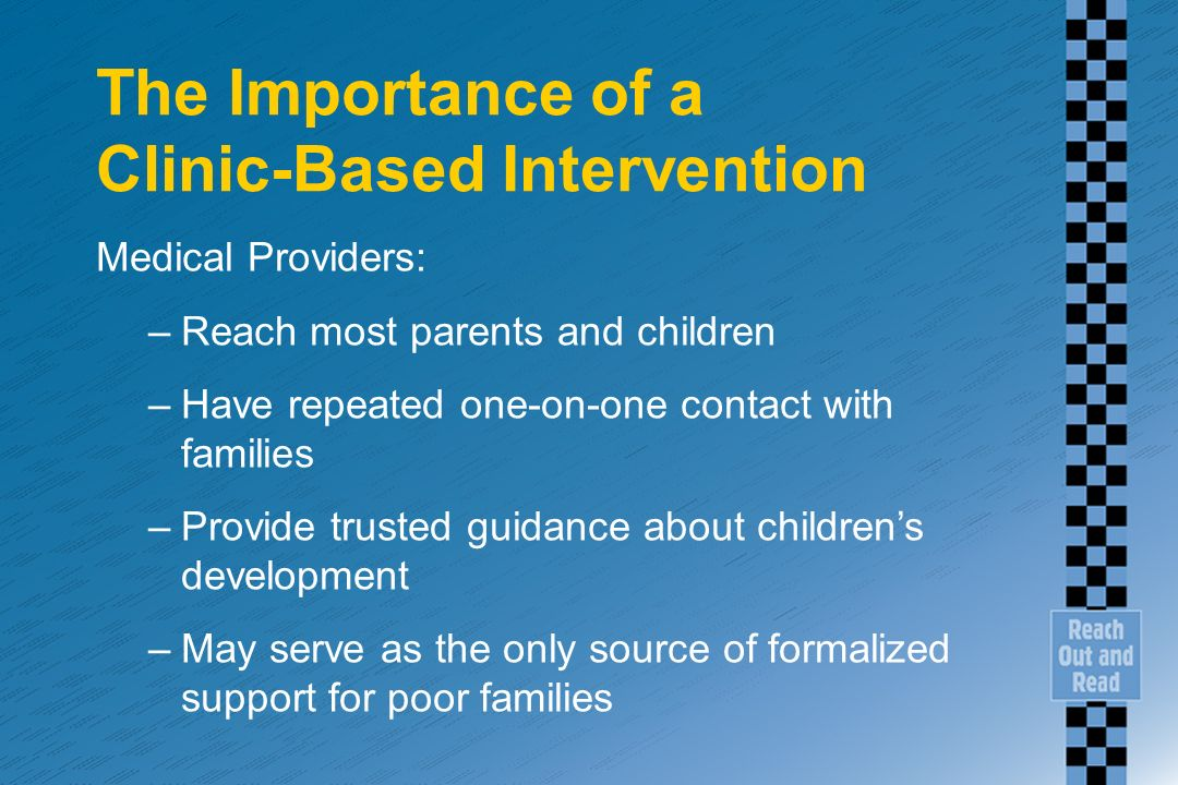 The Importance of a Clinic-Based Intervention Medical Providers: –Reach most parents and children –Have repeated one-on-one contact with families –Provide trusted guidance about childrens development –May serve as the only source of formalized support for poor families