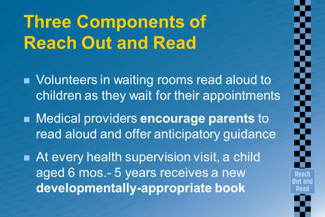 Three Components of Reach Out and Read n Volunteers in waiting rooms read aloud to children as they wait for their appointments n Medical providers en