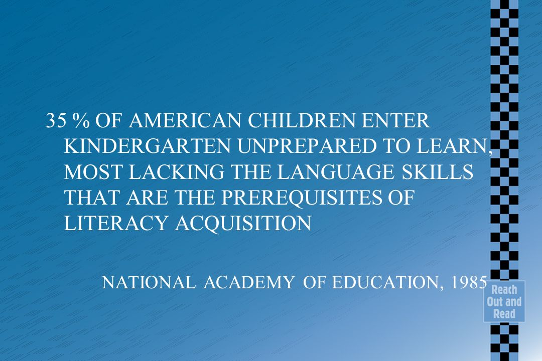 35 % OF AMERICAN CHILDREN ENTER KINDERGARTEN UNPREPARED TO LEARN, MOST LACKING THE LANGUAGE SKILLS THAT ARE THE PREREQUISITES OF LITERACY ACQUISITION