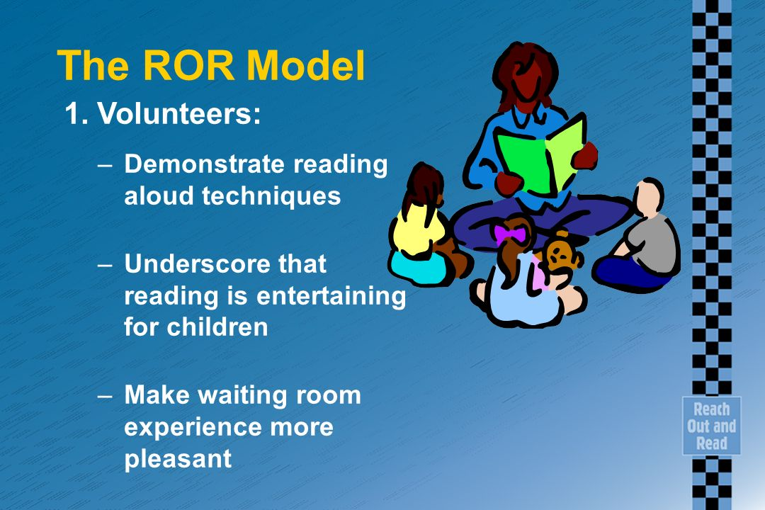 The ROR Model 1. Volunteers: –Demonstrate reading aloud techniques –Underscore that reading is entertaining for children –Make waiting room experience