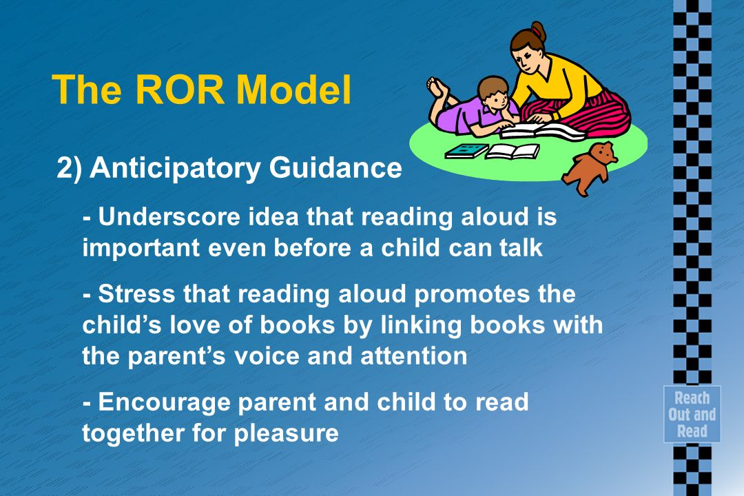 The ROR Model 2) Anticipatory Guidance - Underscore idea that reading aloud is important even before a child can talk - Stress that reading aloud prom