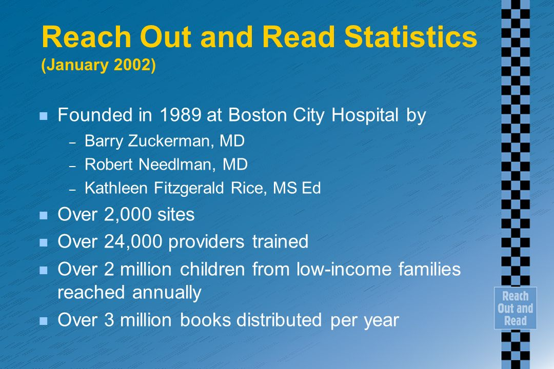 Reach Out and Read Statistics (January 2002) n Founded in 1989 at Boston City Hospital by – Barry Zuckerman, MD – Robert Needlman, MD – Kathleen Fitzgerald Rice, MS Ed n Over 2,000 sites n Over 24,000 providers trained n Over 2 million children from low-income families reached annually n Over 3 million books distributed per year