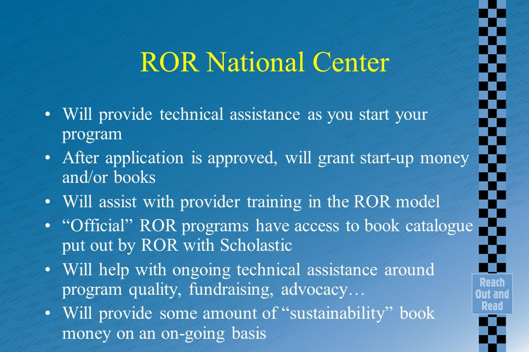 ROR National Center Will provide technical assistance as you start your program After application is approved, will grant start-up money and/or books Will assist with provider training in the ROR model Official ROR programs have access to book catalogue put out by ROR with Scholastic Will help with ongoing technical assistance around program quality, fundraising, advocacy… Will provide some amount of sustainability book money on an on-going basis