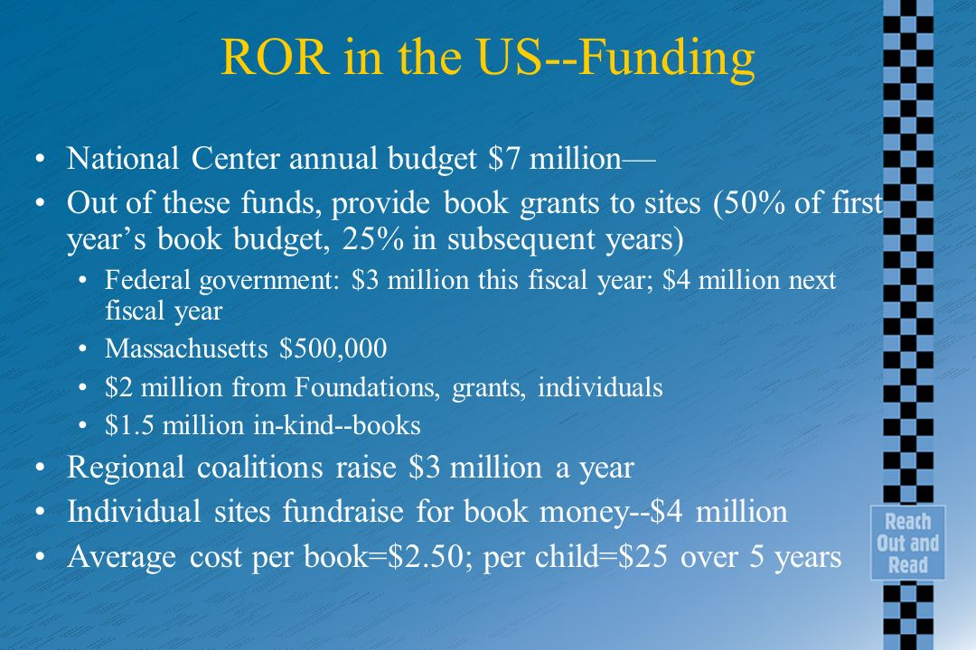 ROR in the US--Funding National Center annual budget $7 million Out of these funds, provide book grants to sites (50% of first years book budget, 25%