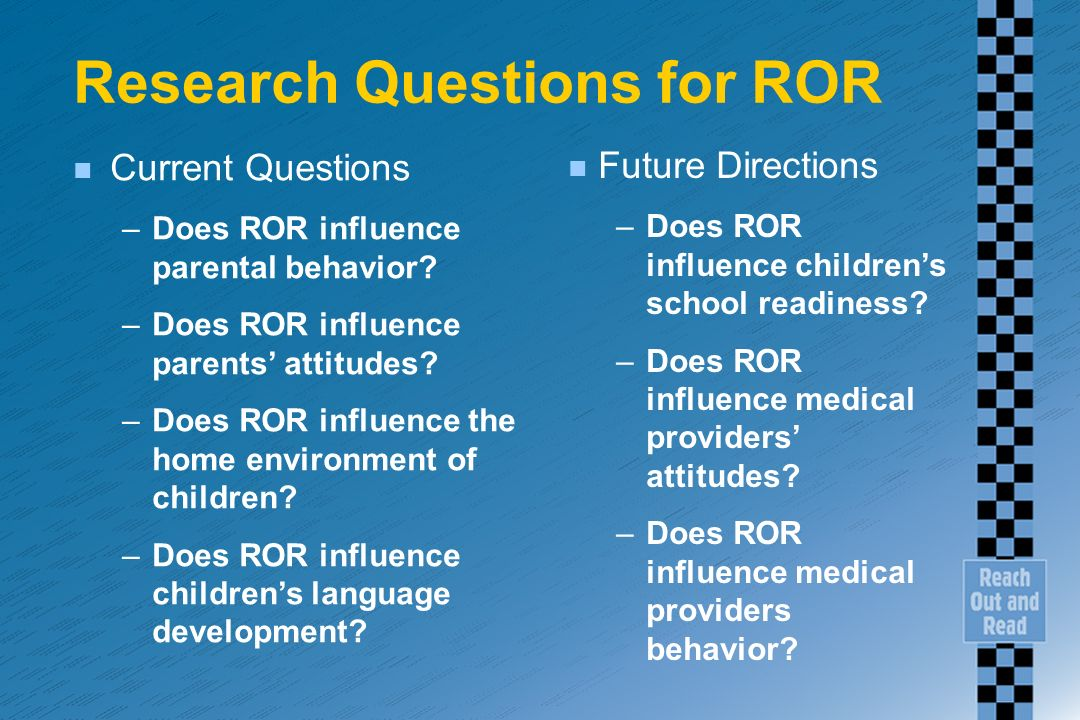 Research Questions for ROR n Current Questions –Does ROR influence parental behavior? –Does ROR influence parents attitudes? –Does ROR influence the h