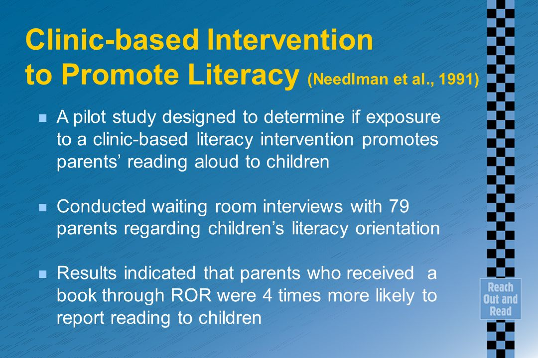 Clinic-based Intervention to Promote Literacy (Needlman et al., 1991) n A pilot study designed to determine if exposure to a clinic-based literacy intervention promotes parents reading aloud to children n Conducted waiting room interviews with 79 parents regarding childrens literacy orientation n Results indicated that parents who received a book through ROR were 4 times more likely to report reading to children
