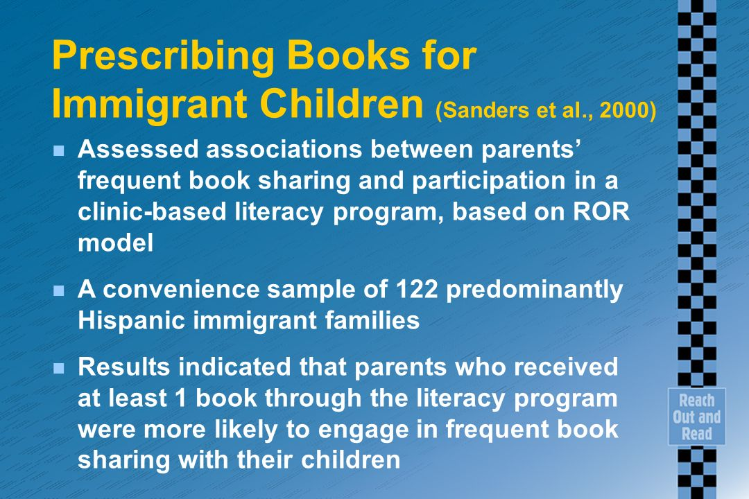 Prescribing Books for Immigrant Children (Sanders et al., 2000) n Assessed associations between parents frequent book sharing and participation in a clinic-based literacy program, based on ROR model n A convenience sample of 122 predominantly Hispanic immigrant families n Results indicated that parents who received at least 1 book through the literacy program were more likely to engage in frequent book sharing with their children