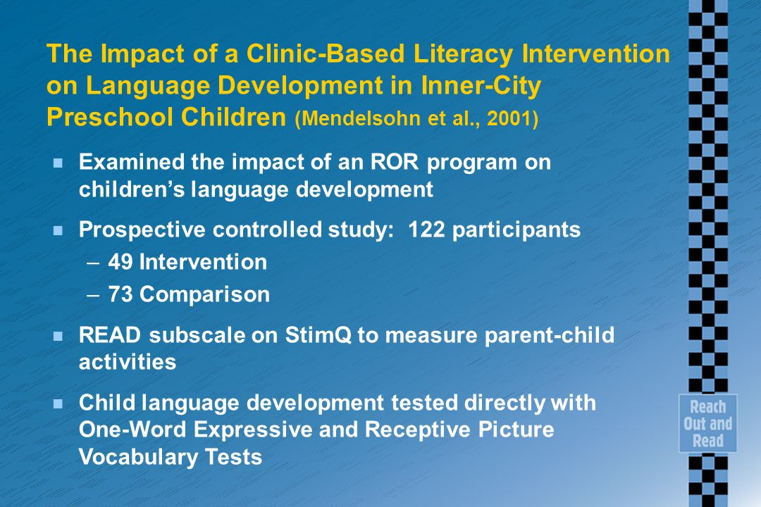The Impact of a Clinic-Based Literacy Intervention on Language Development in Inner-City Preschool Children (Mendelsohn et al., 2001) n Examined the impact of an ROR program on childrens language development n Prospective controlled study: 122 participants –49 Intervention –73 Comparison n READ subscale on StimQ to measure parent-child activities n Child language development tested directly with One-Word Expressive and Receptive Picture Vocabulary Tests