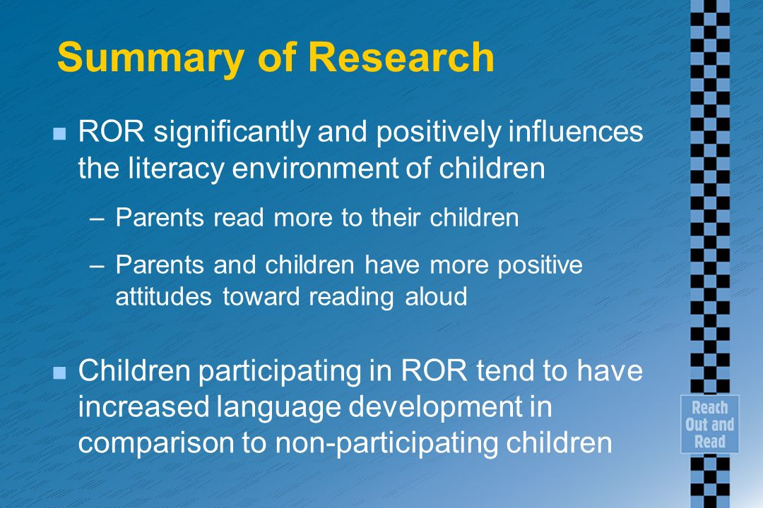 Summary of Research n ROR significantly and positively influences the literacy environment of children –Parents read more to their children –Parents a