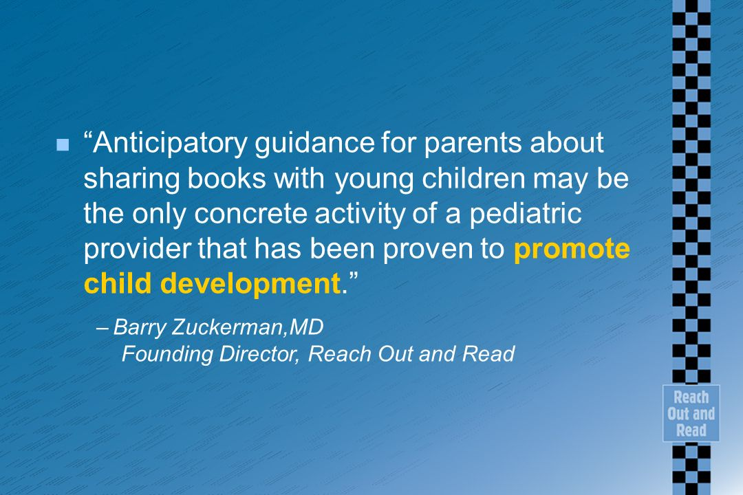n Anticipatory guidance for parents about sharing books with young children may be the only concrete activity of a pediatric provider that has been proven to promote child development.