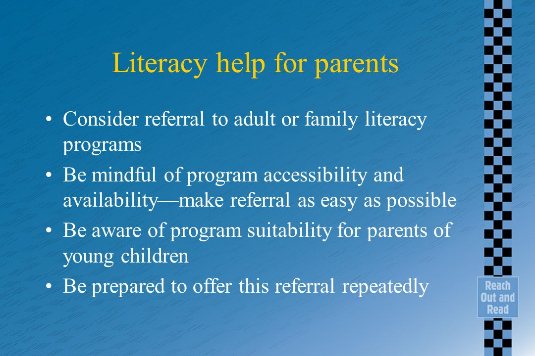 Literacy help for parents Consider referral to adult or family literacy programs Be mindful of program accessibility and availabilitymake referral as easy as possible Be aware of program suitability for parents of young children Be prepared to offer this referral repeatedly
