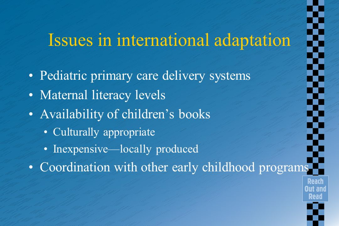 Issues in international adaptation Pediatric primary care delivery systems Maternal literacy levels Availability of childrens books Culturally appropr