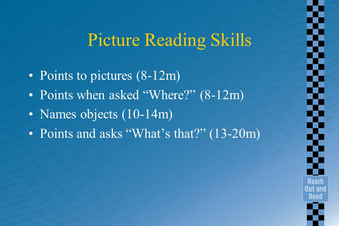 Picture Reading Skills Points to pictures (8-12m) Points when asked Where? (8-12m) Names objects (10-14m) Points and asks Whats that? (13-20m)