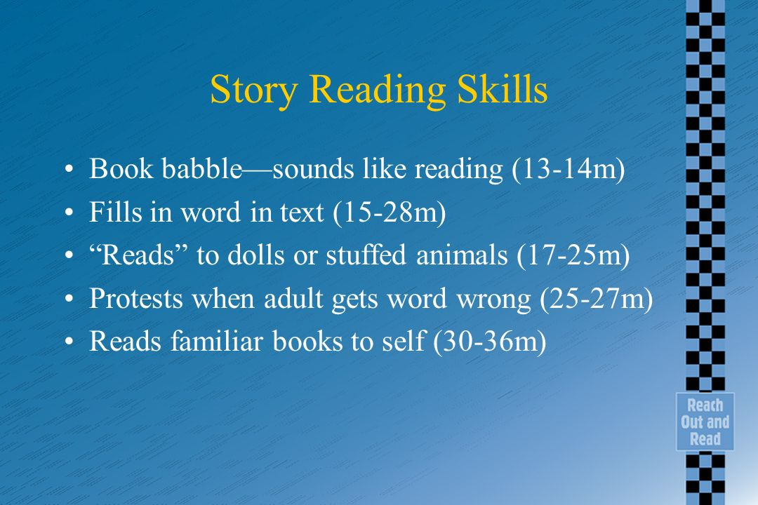 Story Reading Skills Book babblesounds like reading (13-14m) Fills in word in text (15-28m) Reads to dolls or stuffed animals (17-25m) Protests when adult gets word wrong (25-27m) Reads familiar books to self (30-36m)