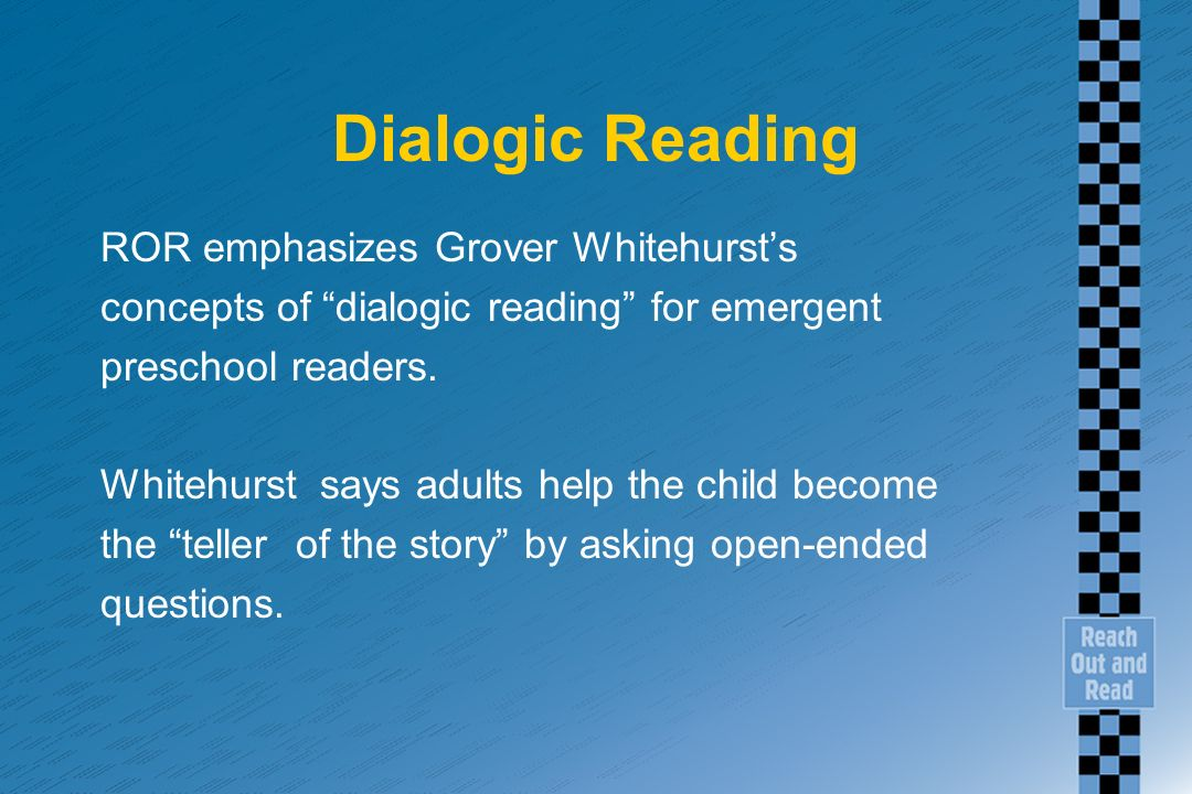 Dialogic Reading ROR emphasizes Grover Whitehursts concepts of dialogic reading for emergent preschool readers. Whitehurst says adults help the child