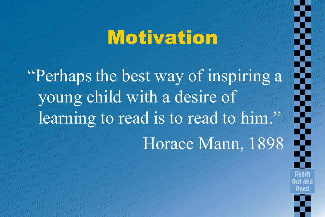 Motivation Perhaps the best way of inspiring a young child with a desire of learning to read is to read to him.