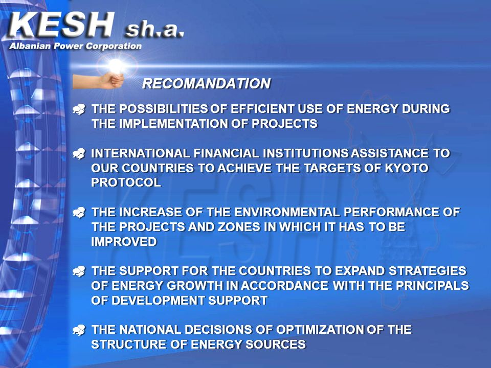 RECOMANDATION THE POSSIBILITIES OF EFFICIENT USE OF ENERGY DURING THE IMPLEMENTATION OF PROJECTS INTERNATIONAL FINANCIAL INSTITUTIONS ASSISTANCE TO OUR COUNTRIES TO ACHIEVE THE TARGETS OF KYOTO PROTOCOL THE INCREASE OF THE ENVIRONMENTAL PERFORMANCE OF THE PROJECTS AND ZONES IN WHICH IT HAS TO BE IMPROVED THE SUPPORT FOR THE COUNTRIES TO EXPAND STRATEGIES OF ENERGY GROWTH IN ACCORDANCE WITH THE PRINCIPALS OF DEVELOPMENT SUPPORT THE NATIONAL DECISIONS OF OPTIMIZATION OF THE STRUCTURE OF ENERGY SOURCES THE POSSIBILITIES OF EFFICIENT USE OF ENERGY DURING THE IMPLEMENTATION OF PROJECTS INTERNATIONAL FINANCIAL INSTITUTIONS ASSISTANCE TO OUR COUNTRIES TO ACHIEVE THE TARGETS OF KYOTO PROTOCOL THE INCREASE OF THE ENVIRONMENTAL PERFORMANCE OF THE PROJECTS AND ZONES IN WHICH IT HAS TO BE IMPROVED THE SUPPORT FOR THE COUNTRIES TO EXPAND STRATEGIES OF ENERGY GROWTH IN ACCORDANCE WITH THE PRINCIPALS OF DEVELOPMENT SUPPORT THE NATIONAL DECISIONS OF OPTIMIZATION OF THE STRUCTURE OF ENERGY SOURCES