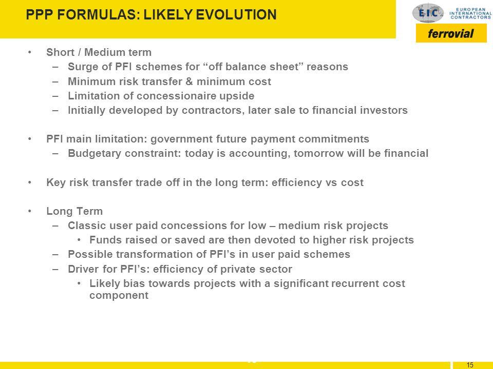 15 PPP FORMULAS: LIKELY EVOLUTION Short / Medium term –Surge of PFI schemes for off balance sheet reasons –Minimum risk transfer & minimum cost –Limit