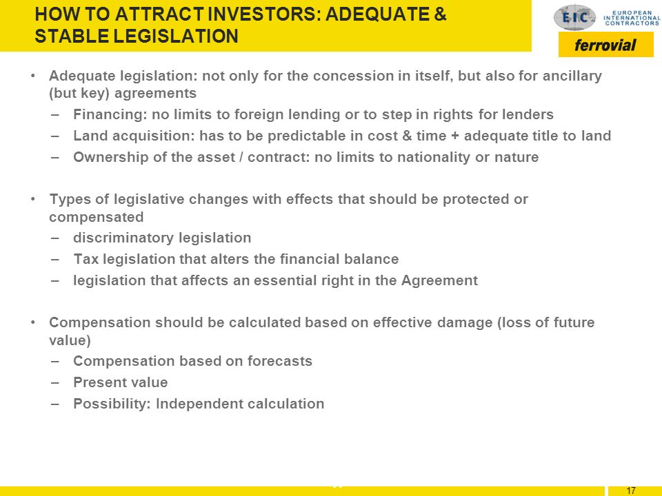 17 HOW TO ATTRACT INVESTORS: ADEQUATE & STABLE LEGISLATION Adequate legislation: not only for the concession in itself, but also for ancillary (but ke