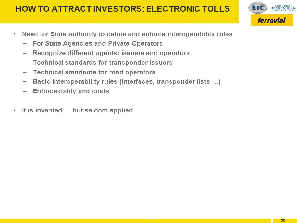 20 HOW TO ATTRACT INVESTORS: ELECTRONIC TOLLS Need for State authority to define and enforce interoperability rules –For State Agencies and Private Op